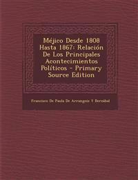 Méjico Desde 1808 Hasta 1867: Relación De Los Principales Acontecimientos Políticos - Primary Source Edition