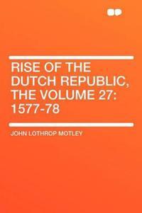 Rise of the Dutch Republic, the Volume 27: 1577-78
