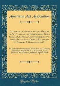 Catalogue of Notable Antique Objects of Art, Textiles and Embroideries, Wood Carvings, Enamels, Old French Fans and Other Interesting Objects Belonging to Georges A. Glaenzer and Co