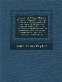Memoir of William Madison Peyton, of Roanoke: Together with Some of His Speeches in the House of Delegates of Virginia, and His Letters in Reference T