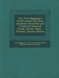 Aus Jens Baggesen's Briefwechsel mit Karl Leonhard Reinhold und Friedrich Heinrich Jacobi. Erster Theil.