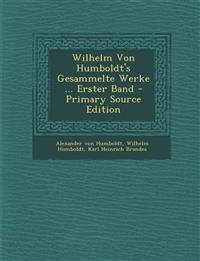 Wilhelm Von Humboldt's Gesammelte Werke ... Erster Band
