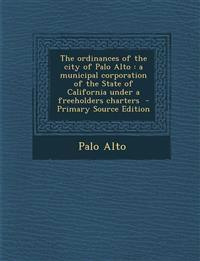 The ordinances of the city of Palo Alto : a municipal corporation of the State of California under a freeholders charters