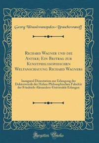 Richard Wagner und die Antike; Ein Beitrag zur Kunstphilosophischen Weltanschauung Richard Wagners