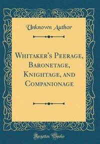 Whitaker's Peerage, Baronetage, Knightage, and Companionage (Classic Reprint)