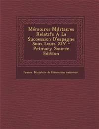Mémoires Militaires Relatifs À La Succession D'espagne Sous Louis XIV - Primary Source Edition