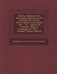 Relation Militaire Des Principaux Mouvemens Et Combats De L'armée Austro-sarde, Commandée Par ... Le ... Baron De Frimont, Dans La Campagne De 1815...