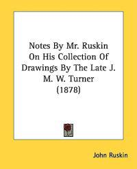 Notes by Mr. Ruskin on His Collection of Drawings by the Late J. M. W. Turner