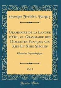 Grammaire de la Langue d'Oïl, ou Grammaire des Dialectes Français aux Xiie Et Xiiie Siècles, Vol. 3