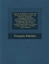 Oeuvres de Rabelais, Collationnes Pour La Premiere Fois Sur Les Editions Originales, Accompagnees de Notes Nouvelles Et Ramenees a Une Orthographe Qui