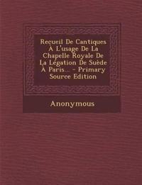 Recueil De Cantiques À L'usage De La Chapelle Royale De La Légation De Suède À Paris...