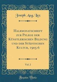 Halbmonatschrift zur Pflege der Künstlerischen Bildung und der Städtischen Kultur, 1905-6, Vol. 2 (Classic Reprint)