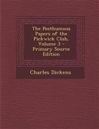 The Posthumous Papers of the Pickwick Club, Volume 3 - Primary Source Edition