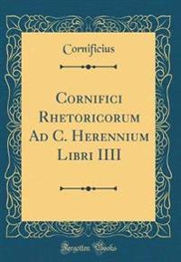 Cornifici Rhetoricorum Ad C. Herennium Libri IIII (Classic Reprint)