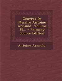 Oeuvres de Messire Antoine Arnauld, Volume 39... - Primary Source Edition