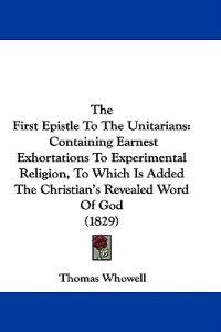 The First Epistle To The Unitarians: Containing Earnest Exhortations To Experimental Religion, To Which Is Added The Christian's Revealed Word Of God