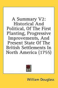 A Summary V2: Historical And Political, Of The First Planting, Progressive Improvements, And Present State Of The British Settlements In North America