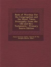 Book of Worship: For the Congregation and the Home. Taken Principally from the Old and New Testaments - Primary Source Edition
