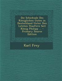 Die Schicksale Des Königlichen Gutes in Deutschland Unter Den Letzten Staufern Seit König Philipp ...