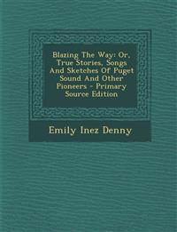 Blazing The Way: Or, True Stories, Songs And Sketches Of Puget Sound And Other Pioneers
