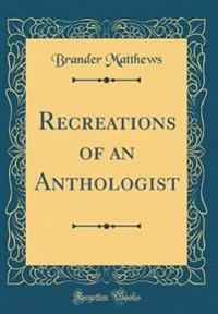 Recreations of an Anthologist (Classic Reprint)