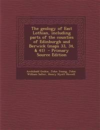 The geology of East Lothian, including parts of the counties of Edinburgh and Berwick (maps 33, 34, & 41)