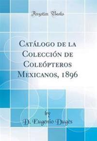 Catálogo de la Colección de Coleópteros Mexicanos, 1896 (Classic Reprint)
