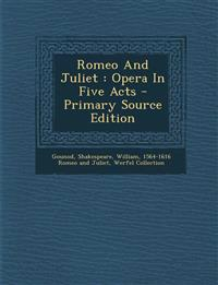 Romeo And Juliet : Opera In Five Acts - Primary Source Edition