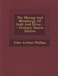 The Mining And Metallurgy Of Gold And Silver...