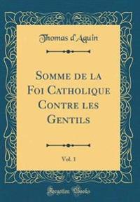 Somme de la Foi Catholique Contre les Gentils, Vol. 1 (Classic Reprint)