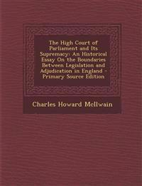 The High Court of Parliament and Its Supremacy: An Historical Essay On the Boundaries Between Legislation and Adjudication in England