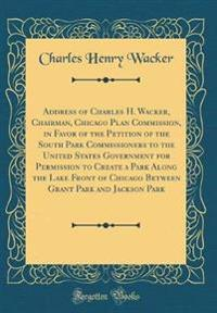 Address of Charles H. Wacker, Chairman, Chicago Plan Commission, in Favor of the Petition of the South Park Commissioners to the United States Government for Permission to Create a Park Along the Lake Front of Chicago Between Grant Park and Jackson Park