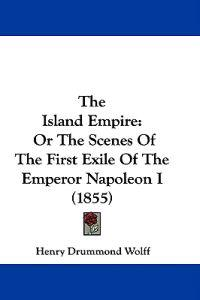 The Island Empire: Or The Scenes Of The First Exile Of The Emperor Napoleon I (1855)