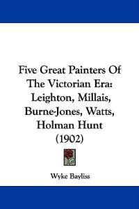 Five Great Painters of the Victorian Era