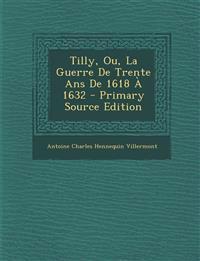 Tilly, Ou, La Guerre de Trente ANS de 1618 a 1632 - Primary Source Edition