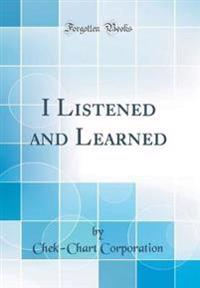 I Listened and Learned (Classic Reprint)