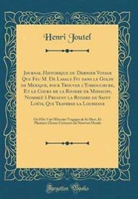 Journal Historique du Dernier Voyage Que Feu M. De Lasale Fit dans le Golfe de Mexique, pour Trouver l'Embouchure, Et le Cours de la Riviere de Missicipi, Nommeé à Present la Riviere de Saint Loüis, Qui Traverse la Louisiane