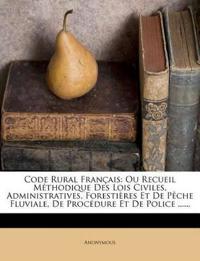 Code Rural Français: Ou Recueil Méthodique Des Lois Civiles, Administratives, Forestières Et De Pêche Fluviale, De Procédure Et De Police ......