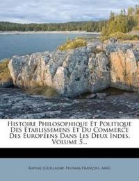 Histoire Philosophique Et Politique Des Établissemens Et Du Commerce Des Européens Dans Les Deux Indes, Volume 5...