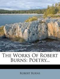 The Works Of Robert Burns: Poetry...