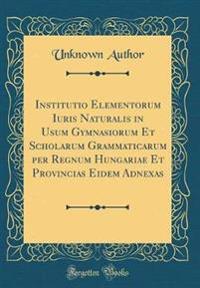 Institutio Elementorum Iuris Naturalis in Usum Gymnasiorum Et Scholarum Grammaticarum per Regnum Hungariae Et Provincias Eidem Adnexas (Classic Reprint)