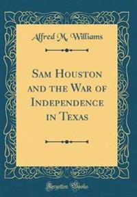 Sam Houston and the War of Independence in Texas (Classic Reprint)