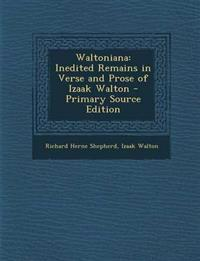 Waltoniana: Inedited Remains in Verse and Prose of Izaak Walton - Primary Source Edition