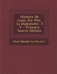 Histoire De Louis Xii: Ptie. La Diplomatie. 3 V