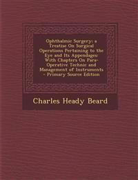 Ophthalmic Surgery; a Treatise On Surgical Operations Pertaining to the Eye and Its Appendages: With Chapters On Para-Operative Technic and Management