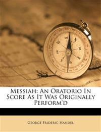 Messiah: An Oratorio In Score As It Was Originally Perform'd