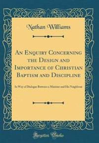 An Enquiry Concerning the Design and Importance of Christian Baptism and Discipline