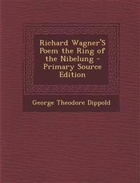 Richard Wagner's Poem the Ring of the Nibelung - Primary Source Edition