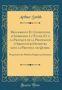 Règlements Et Conditions d'Admission à l'Étude Et à la Pratique de la Profession d'Arpenteur-Géomètre dans la Province de Québec