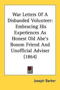 War Letters Of A Disbanded Volunteer: Embracing His Experiences As Honest Old Abe's Bosom Friend And Unofficial Adviser (1864)